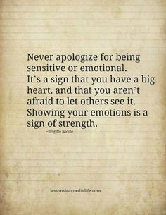 Never apologize for being sensitive or emotional it shows that you have a big heart