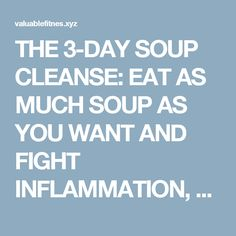 THE 3-DAY SOUP CLEANSE: EAT AS MUCH SOUP AS YOU WANT AND FIGHT INFLAMMATION, BELLY FAT AND DISEASE   Valuable tips and Tricks