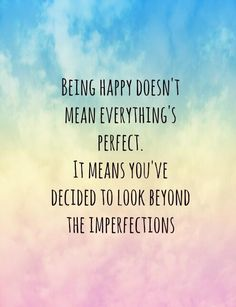 Being Happy Doesn't Mean Everything's Perfect. It Means You've Decided To Look Beyond The Imperfections