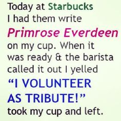 "Today at @Starbucks I had then write Primrose Everdeen on my cup. When it was ready & the barista called it out I yelled ""I VOLUNTEER AS TRIBUTE!"" took my cup and left. #Funny"