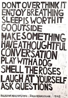 Don't over think it.  Enjoy breathing.  Sleep is worth it.  Go outside.  Make something.  Have a thoughtful conversation.  Play with a dog.  Smell the roses.  Laugh at yourself.  Ask questions.