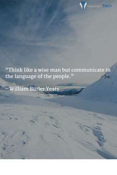 "Quote of the day ""Think like a wise man but communicate in the language of the people."" - William Butler Yeats"