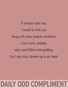 If dreams came true, I would be with you.  Along with some random celebrities, a few exotic animals, and a pool filled with chocolate pudding.  Cuz I got crazy dreams up in my head.