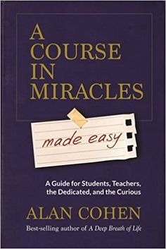 A Course in Miracles Made Easy: Mastering the Journey from Fear to Love: Alan Cohen: 9781401947347: AmazonSmile: Books