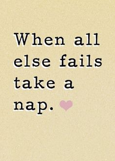 I basically live by this statement. Forget if all else fails, ALWAYS take a nap. Always.