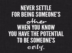"""""""Never settle for being someone's other when you know you have the potential to be someone's only. """""""