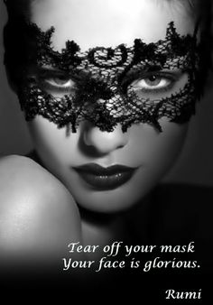 Take off your mask, Your face is glorious. Rumi