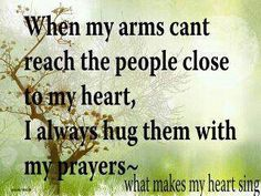 When my arms cant reach the people close to my heart, I always hug them with my prayers<3
