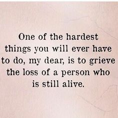 I grieved losing him when he was still alive and now I have to grieve all over again now that he is really gone, yet why am I still looking for him to show back up of my life.