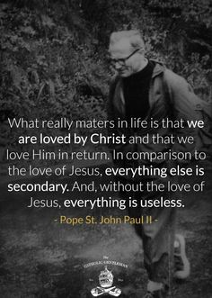 """St. John Paul II - """"What really matters in life is that we are loved by Christ and that we love Him in return...."""""""