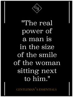 """""""The real power of a man is in the size of the smile of the woman sitting next to him."""""""