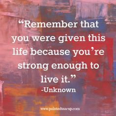 """""""Remember that you were given this life because you're strong enough to live it"""" -Unknown www.paintedteacup.com"""
