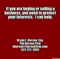 If you are buying or selling a business, you need to protect your interests. I can help. - Bryan L. Berson, Esq., bberson@bersonfirm.com