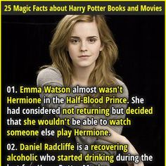 1. Emma Watson almost wasn't Hermione in the Half-Blood Prince. She had considered not returning but decided that she wouldn't be able to watch someone else play Hermione. 2. J.K. Rowling seriously considered killing off Ron Weasley mid-series because she was 'in an unhappy place.'