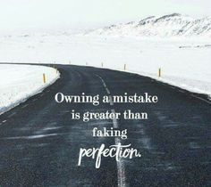 owning a mistake is greater than faking perfection