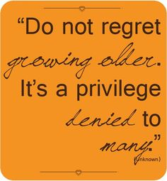 DO NOT REGRET GROWING OLDER. IT'S A PRIVILEGE DENIED TO MANY