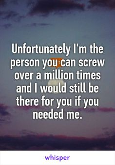 Unfortunately I\'m the person you can screw over a million times and I would still be there for you if you needed me.