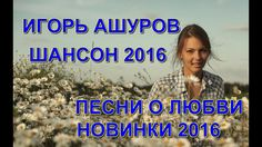 Красивые песни о Любви - Игорь Ашуров_Шансон 2016(Сборник видеоклипов)