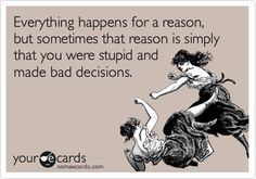 Everything happens for a reason, but sometimes that reason is simply that you were stupid and made bad decisions.