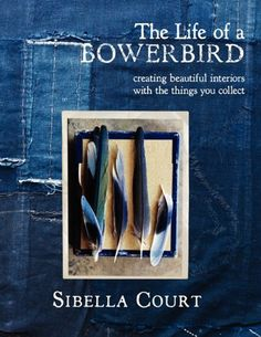 The Life of a Bowerbird: Creating Beautiful Interiors with the Things You Collect by Sibella Court / / Ex Libris <3