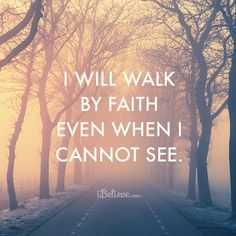 I will walk by faith even when I cannot see.