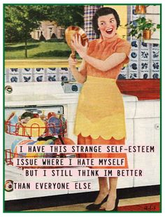 I have this strange self-esteem issue where I hate myself but I still think I'm . - I have this strange self-esteem issue where I hate myself but I still think I'm better than every - Housewife Humor, Vintage Housewife, Retro Humor, Vintage Humor, Retro Funny, Vintage Quotes, Funny Vintage, Haha Funny, Hilarious