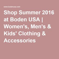 Shop Summer 2016 at Boden USA | Women's, Men's & Kids' Clothing & Accessories