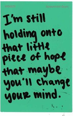 I dont have to give up my hope, just because you dont...does not mean i have to lose out on something so beautiful one day
