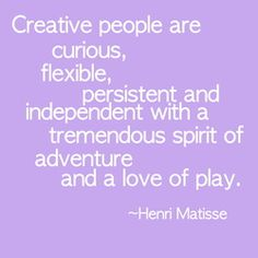 """""""Creative people are curious, flexible, persistent and independent with a tremendous spirit of adventure and a love of play."""" Henri Matisse #quote #creativity"""