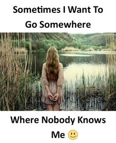 Sometimes I want to go somewhere where nobody knows me