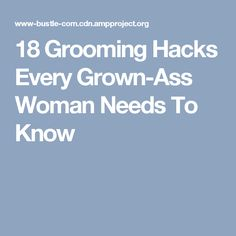 18 Grooming Hacks Every Grown-Ass Woman Needs To Know