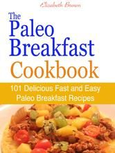 The Paleo Breakfast Cookbook : 101 Delicious Fast and Easy Paleo Breakfast Recipes