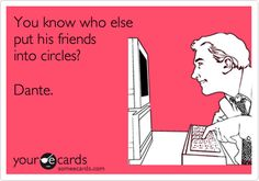You know who else put his friends into circles? Dante. HAHAHAHAHAHAHA