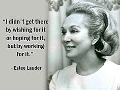 """""""I didn't get there by wishing for it or hoping for it, but by working for it."""" - Estee Lauder - More Estee Lauder at http://www.evancarmichael.com/Famous-Entrepreneurs/626/summary.php"""