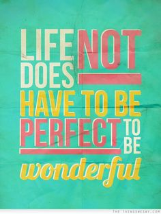Life does not have to be perfect to be wonderful.