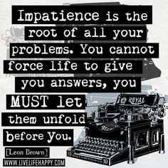 Impatience is the root of all your problems. You cannot force life to give you answers, you MUST let them unfold before you. -Leon Brown
