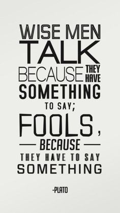 TRUTH. As TRUE now as when Plato taught it to his pupils. (You have 2 ears, 1 mouth for a reason)