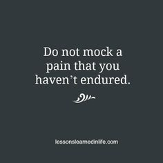 Do not mock (or minimize!) a pain you haven't endured. Totally agree. If you have not experienced it you cannot truly know about it.