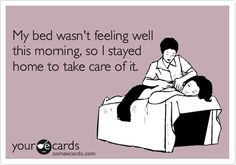 my bed wasn't feeling well this morning, so i stayed home to take care of it