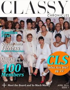 Classy Chronicles, April 2015 Issue 1 THE CLASSY CHRONICLES focuses on articles spotlighting non-profit community organizations, CLS volunteer efforts, CLS member spotlights, inspirational stories, health, wellness, beauty and finance tips in addition to serving as a platform for small businesses to promote their business. The CLS website has over 2,000 visitors per month and our subscription reaches over 3,000 digital subscribers and viewers and growing.