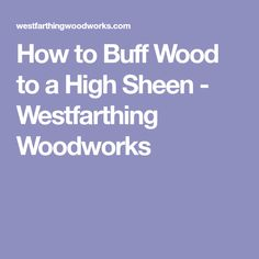 How to Buff Wood to a High Sheen - Westfarthing Woodworks