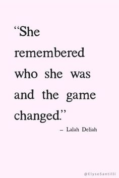 """She remembered who she was and the game changed."" — Lelah Deliah"