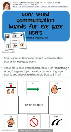 http://www.teacherspayteachers.com/Product/Core-Vocabulary-Eye-Gaze-Communication-Boards-for-AAC-Users-1248154: $: Set of 8 eye-gaze picture communication boards; core words and topic boards