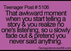 All the time-I hate it when that happens. This isn't just a teenager issue...lol