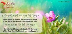 Sangrand Hukamnama for the month of Sawan [16 July - 15 August] ਸਾਵਣਿ ਸਰਸੀ ਕਾਮਣੀ ਚਰਨ ਕਮਲ ਸਿਉ ਪਿਆਰੁ ॥  सावणि सरसी कामणी चरन कमल सिउ पिआरु ॥  Sāvaṇ sarsī kāmṇī cẖaran kamal si▫o pi▫ār.  In the month of Saawan, the soul-bride is happy, if she falls in love with the Lotus Feet of the Lord. ਮਨੁ ਤਨੁ ਰਤਾ ਸਚ ਰੰਗਿ ਇਕੋ ਨਾਮੁ ਅਧਾਰੁ ॥  मनु तनु रता सच रंगि इको नामु अधारु ॥  Man ṯan raṯā sacẖ rang iko nām aḏẖār.  Her mind and body are imbued with the Love of the True One; His Name is her only Support.