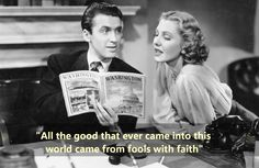 Mr. Smith Goes to Washington (1939) Clarissa Saunders [Jean Arthur]: All the good that ever came into this world came from fools with faith like that. You know that, Jeff. You can't quit now. https://www.facebook.com/Quotes2Reminisce