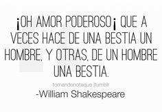 Frases de amor -William Shakespeare ¡Oh amor poderoso! Que a veces hace de una bestia un hombre, y otras, de un hombre una bestia. Escritor Britanico