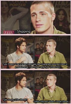 """Colton Haynes and Tyler Posey as Jackson and Scott ."""" - """"That's when they take two characters and put them in a relationship. Like Dylan and Tyler. Like Sterek?"""" - """"Yeah, I know Sterek. Teen Wolf Ships, Teen Wolf Boys, Teen Wolf Dylan, Teen Wolf Cast, Dylan O'brien, Sterek, Stydia, Teen Wolf Memes, Teen Wolf Funny"""