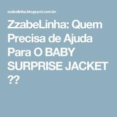 ZzabeLinha: Quem Precisa de Ajuda Para O BABY SURPRISE JACKET ??