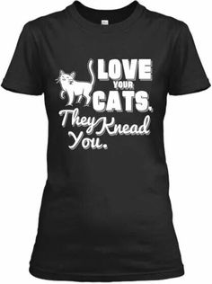 Love your cats, they knead you!!
